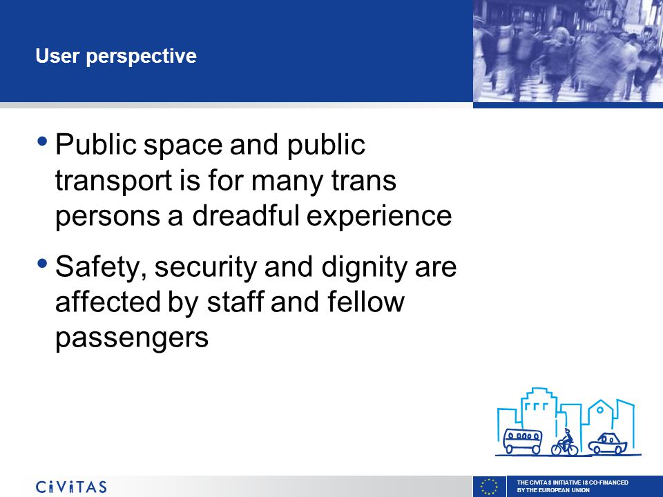 THE CIVITAS INITIATIVE IS CO-FINANCED BY THE EUROPEAN UNION User perspective Public space and public transport is for many trans persons a dreadful experience Safety, security and dignity are affected by staff and fellow passengers