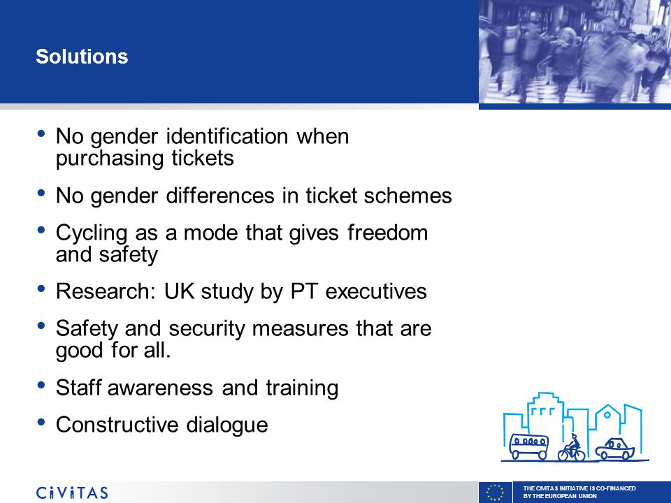 THE CIVITAS INITIATIVE IS CO-FINANCED BY THE EUROPEAN UNION Solutions No gender identification when purchasing tickets No gender differences in ticket schemes Cycling as a mode that gives freedom and safety Research: UK study by PT executives Safety and security measures that are good for all.