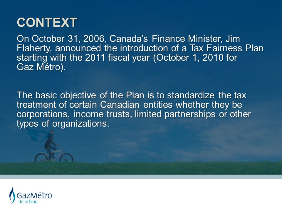 CONTEXT On October 31, 2006, Canada's Finance Minister, Jim Flaherty, announced the introduction of a Tax Fairness Plan starting with the 2011 fiscal