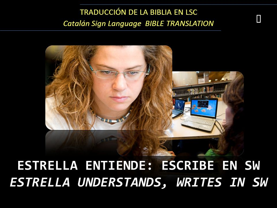 TRADUCCIÓN DE LA BIBLIA EN LSC Catalán Sign Language BIBLE TRANSLATION  ESTRELLA ENTIENDE: ESCRIBE EN SW ESTRELLA UNDERSTANDS, WRITES IN SW