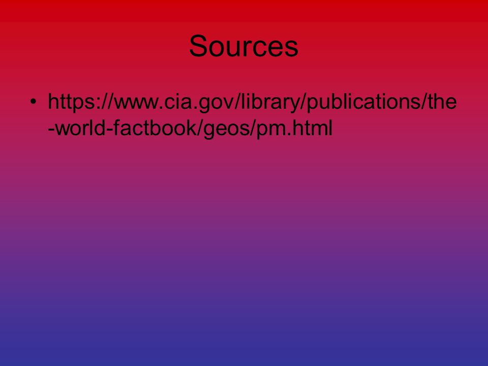 Sources https://www.cia.gov/library/publications/the -world-factbook/geos/pm.html