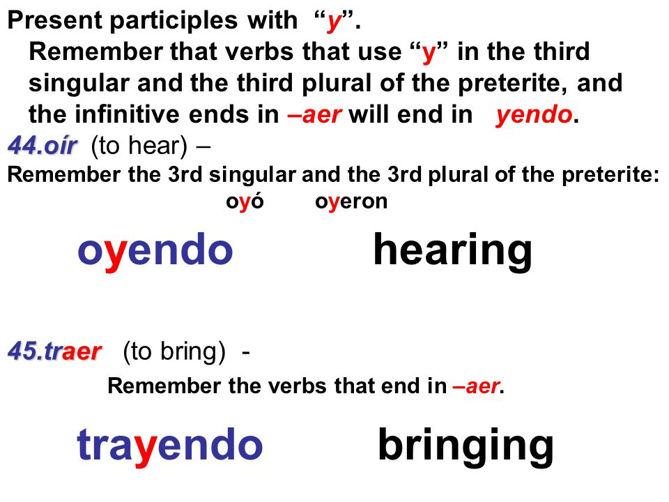 44.oír 44.oír (to hear) – Remember the 3rd singular and the 3rd plural of the preterite: oyó oyeron 45.traer 45.traer (to bring) - Present participles