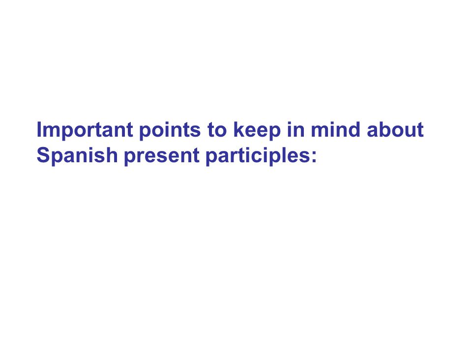 Important points to keep in mind about Spanish present participles:
