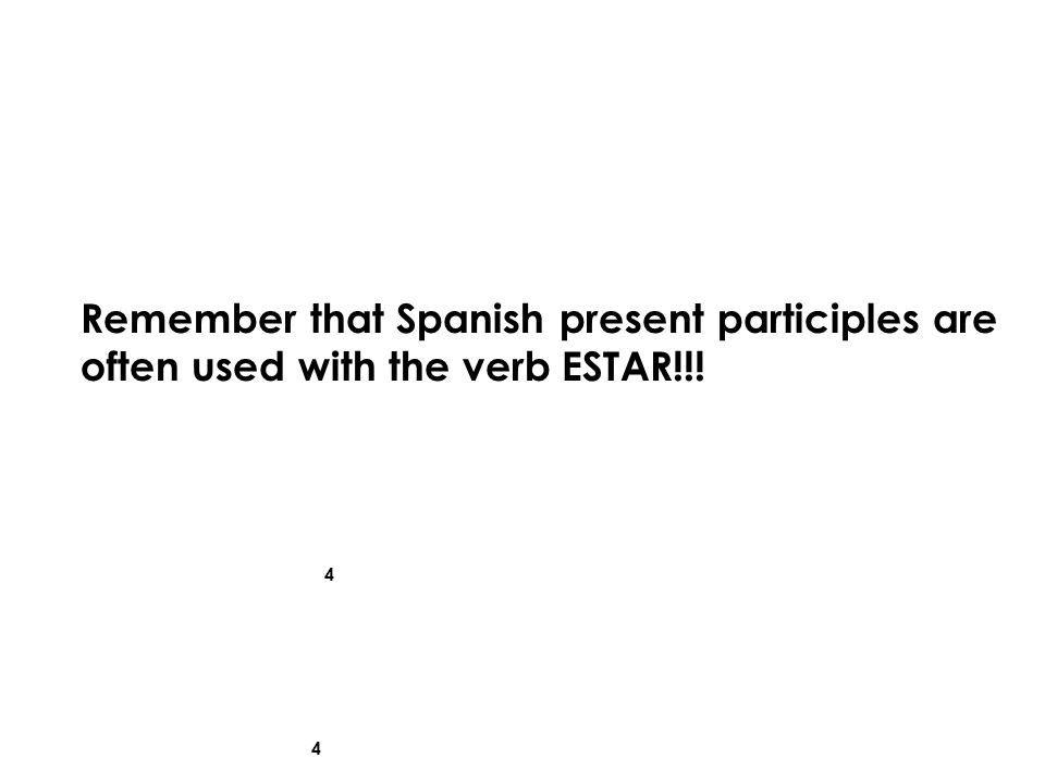 4 4 Remember that Spanish present participles are often used with the verb ESTAR!!!