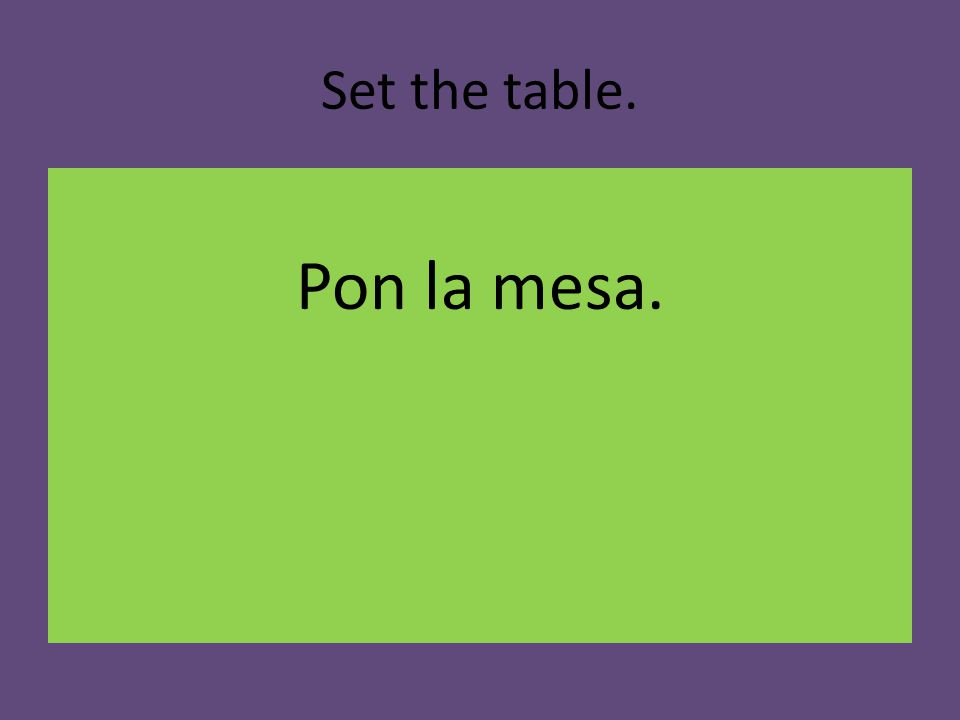 Set the table. Pon la mesa.