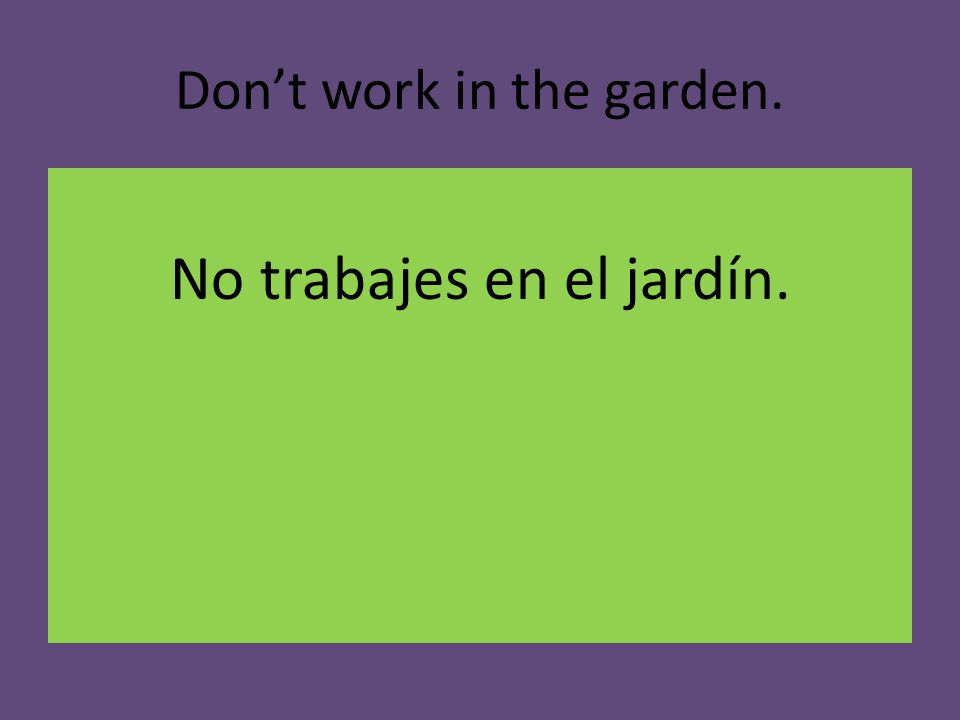 Don't work in the garden. No trabajes en el jardín.