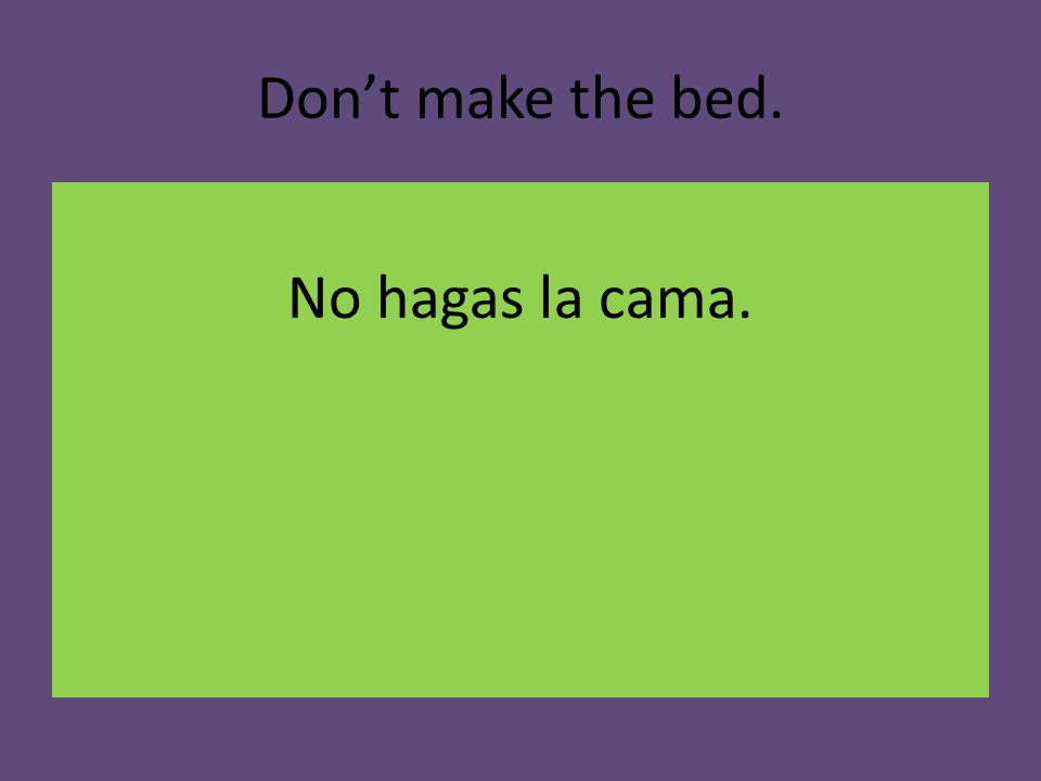 Don't make the bed. No hagas la cama.