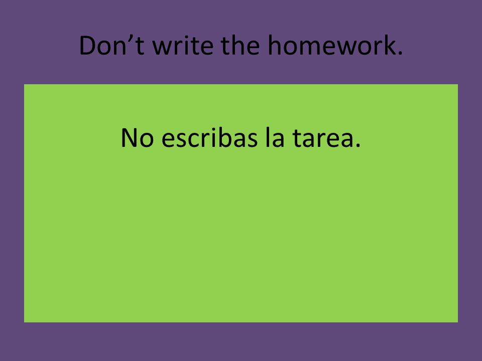 Don't write the homework. No escribas la tarea.