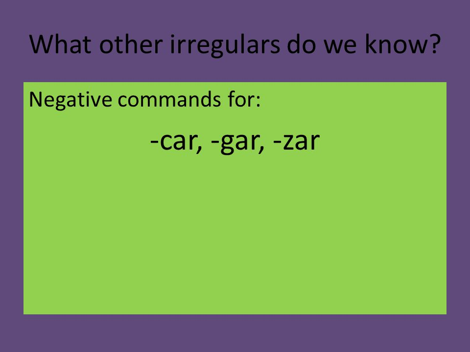 What other irregulars do we know Negative commands for: -car, -gar, -zar