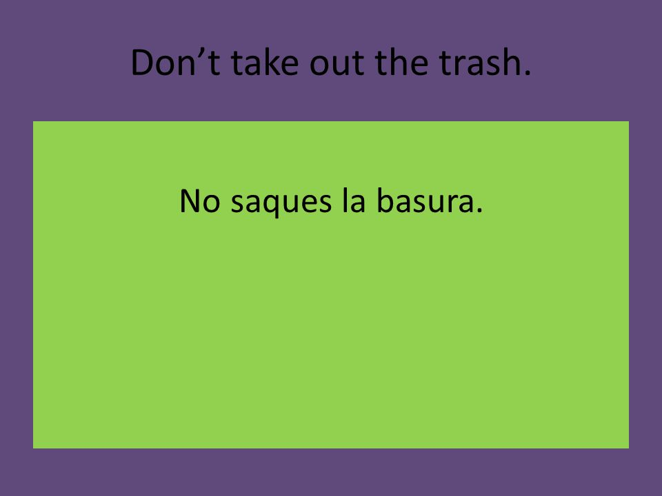 Don't take out the trash. No saques la basura.
