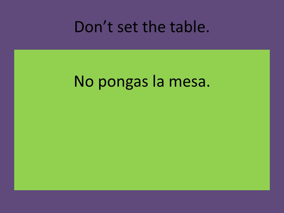 Don't set the table. No pongas la mesa.