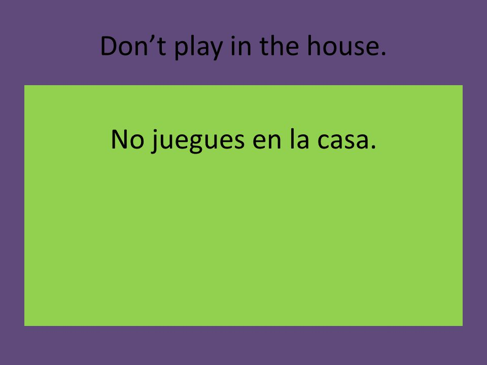 Don't play in the house. No juegues en la casa.