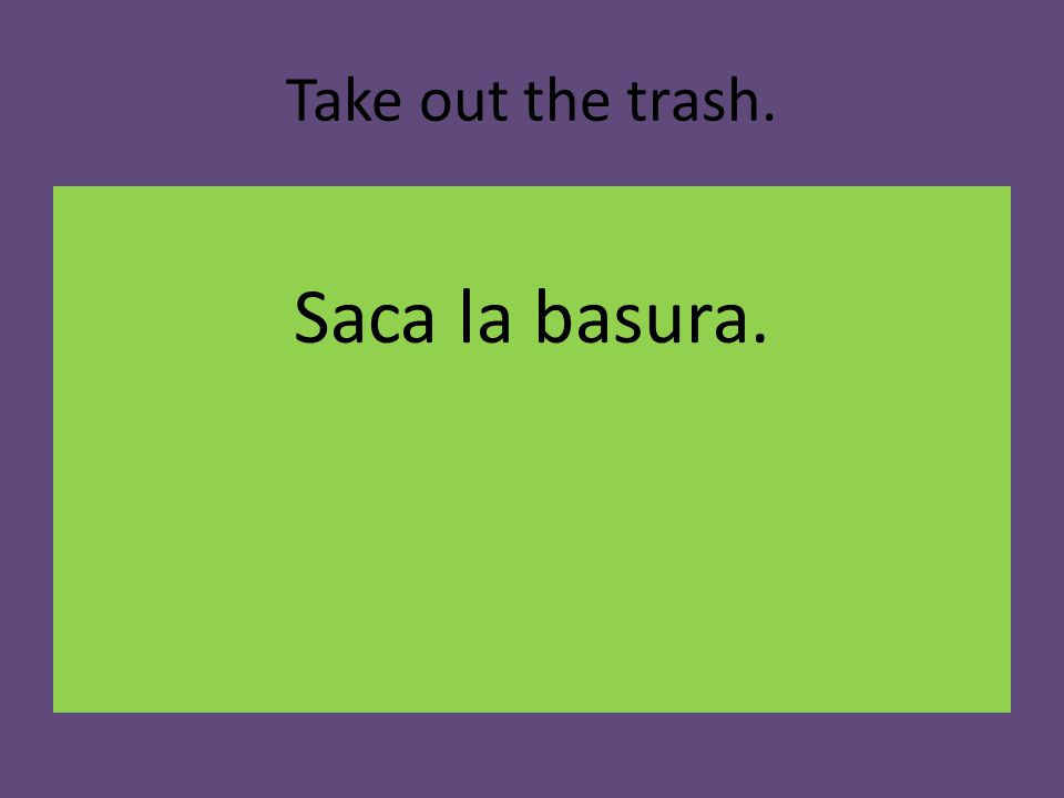 Take out the trash. Saca la basura.