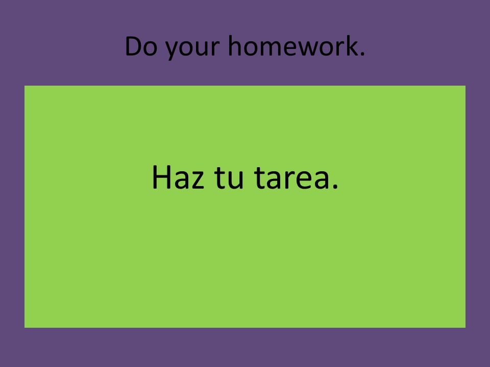 Do your homework. Haz tu tarea.