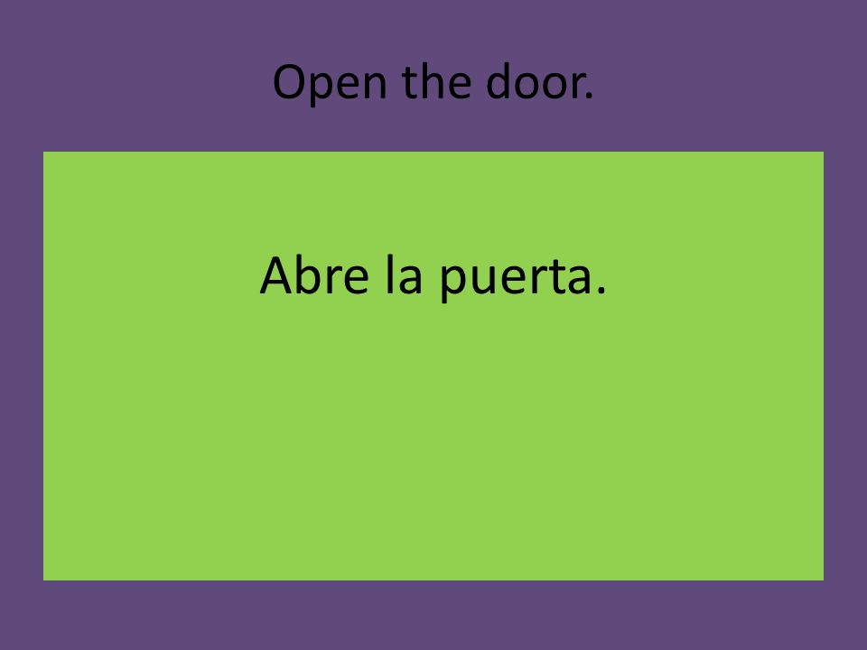 Open the door. Abre la puerta.