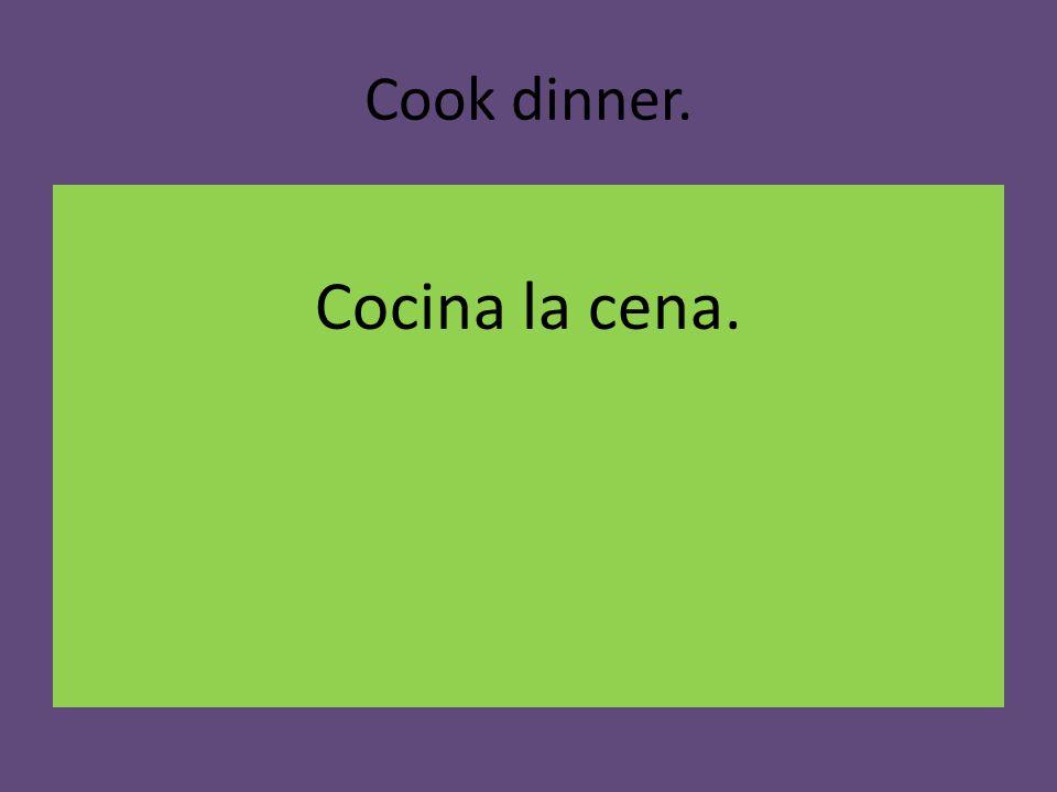 Cook dinner. Cocina la cena.