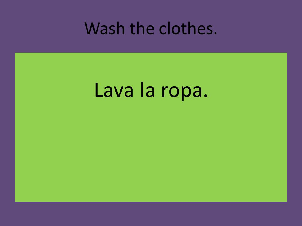 Wash the clothes. Lava la ropa.