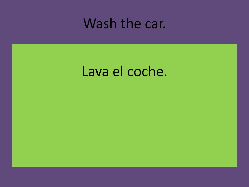 Wash the car. Lava el coche.