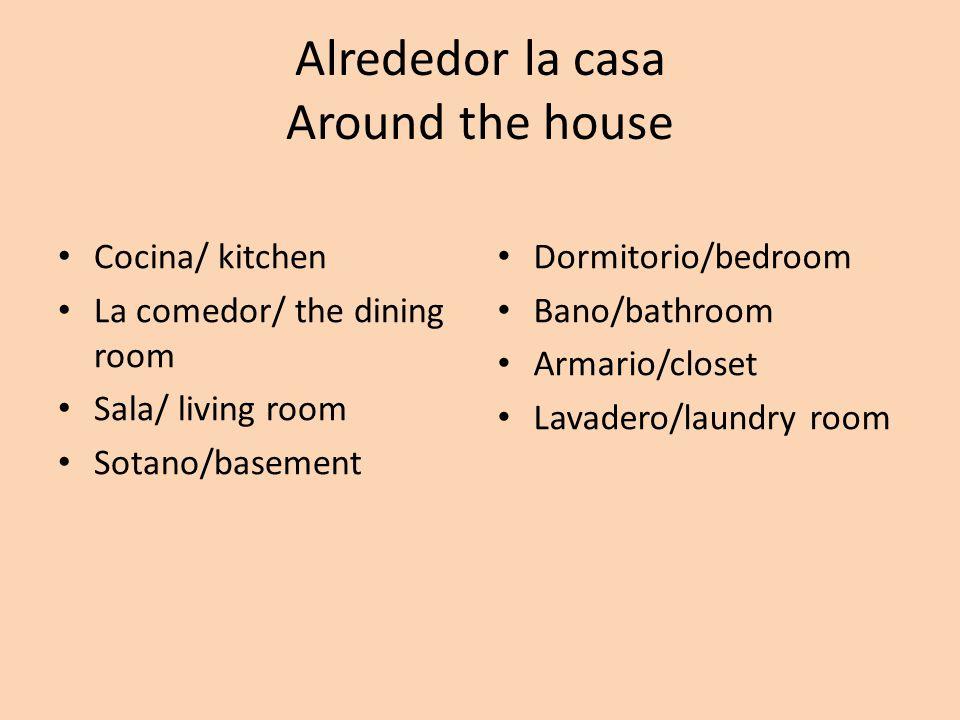 Alrededor la casa Around the house Cocina/ kitchen La comedor/ the dining room Sala/ living room Sotano/basement Dormitorio/bedroom Bano/bathroom Armario/closet Lavadero/laundry room