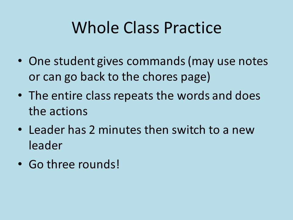 Whole Class Practice One student gives commands (may use notes or can go back to the chores page) The entire class repeats the words and does the acti