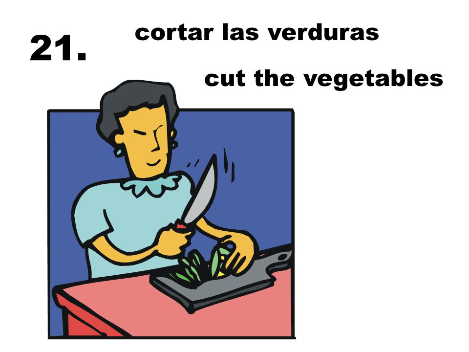 cortar las verduras cut the vegetables 21.