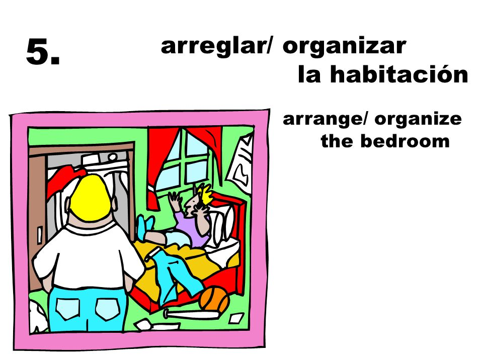 arreglar/ organizar la habitación arrange/ organize the bedroom 5.