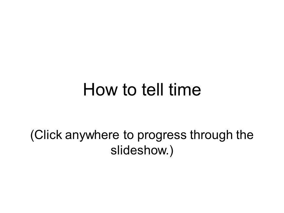 How to tell time (Click anywhere to progress through the slideshow.)