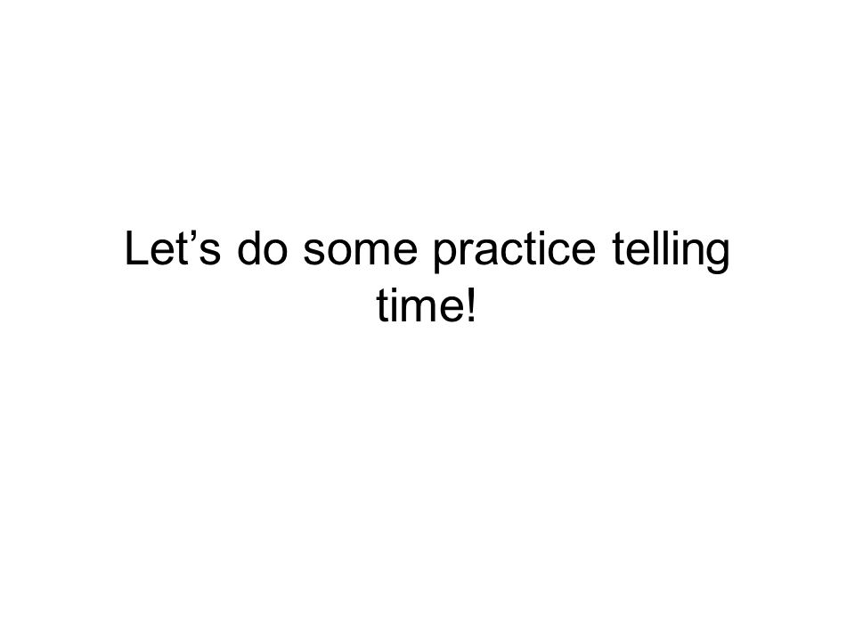 Let's do some practice telling time!