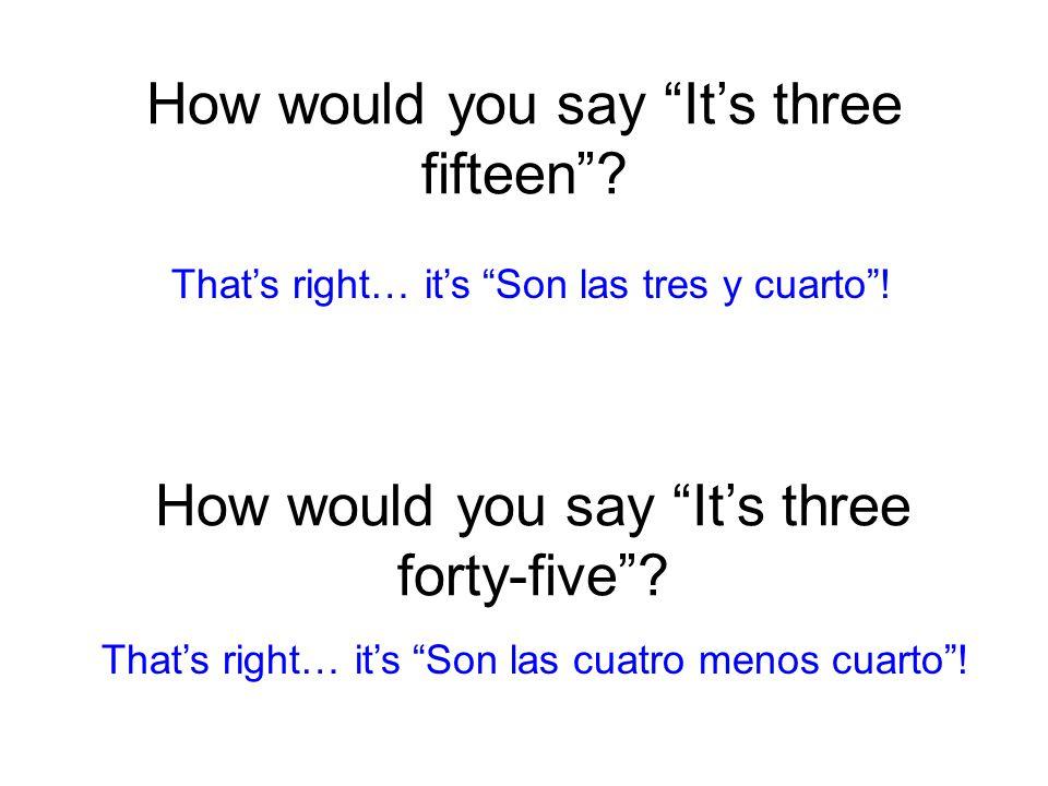 How would you say It's three fifteen . Son las tres y cuarto .