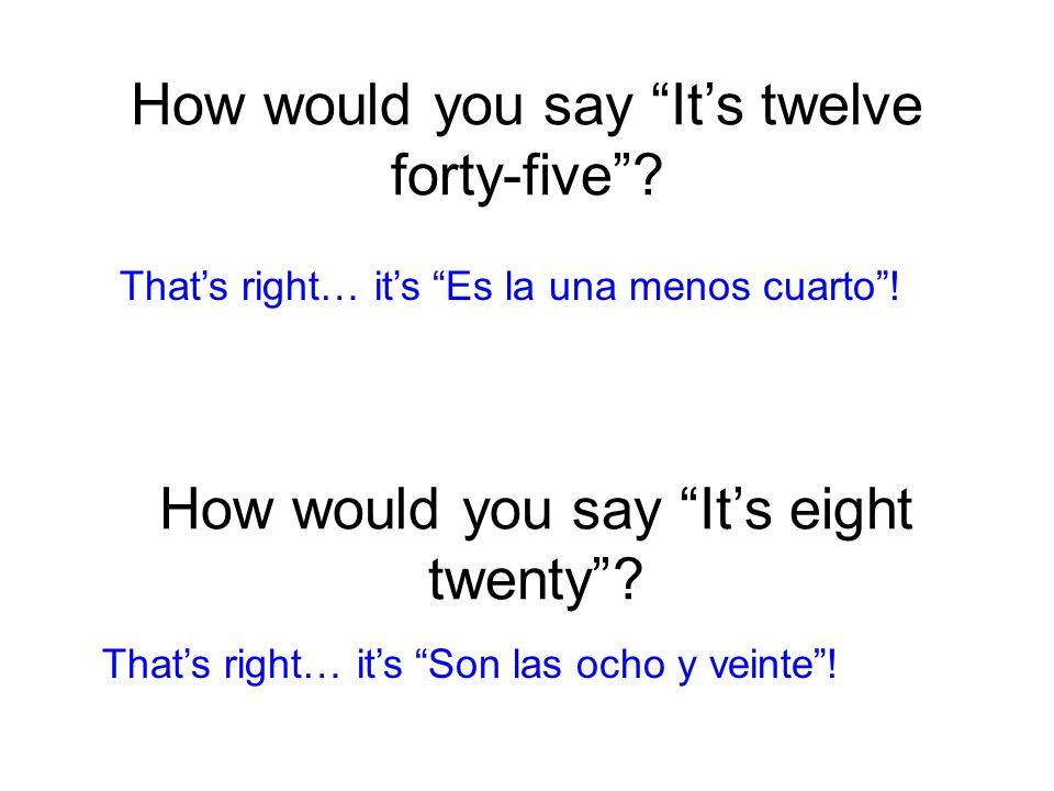 How would you say It's twelve forty-five . Es la una menos cuarto .