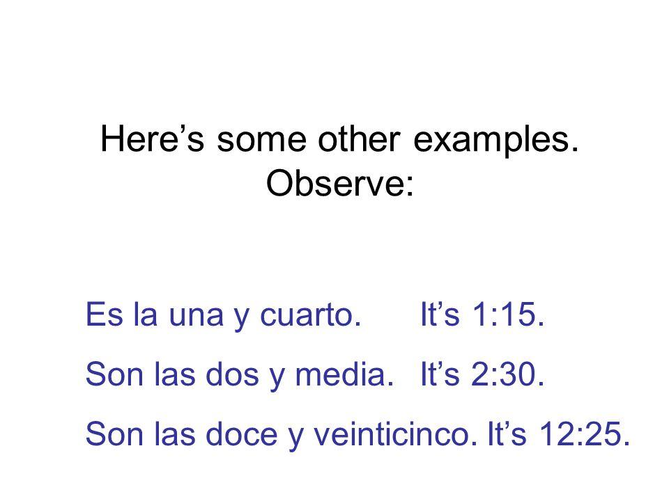 Here's some other examples. Observe: Es la una y cuarto.It's 1:15.