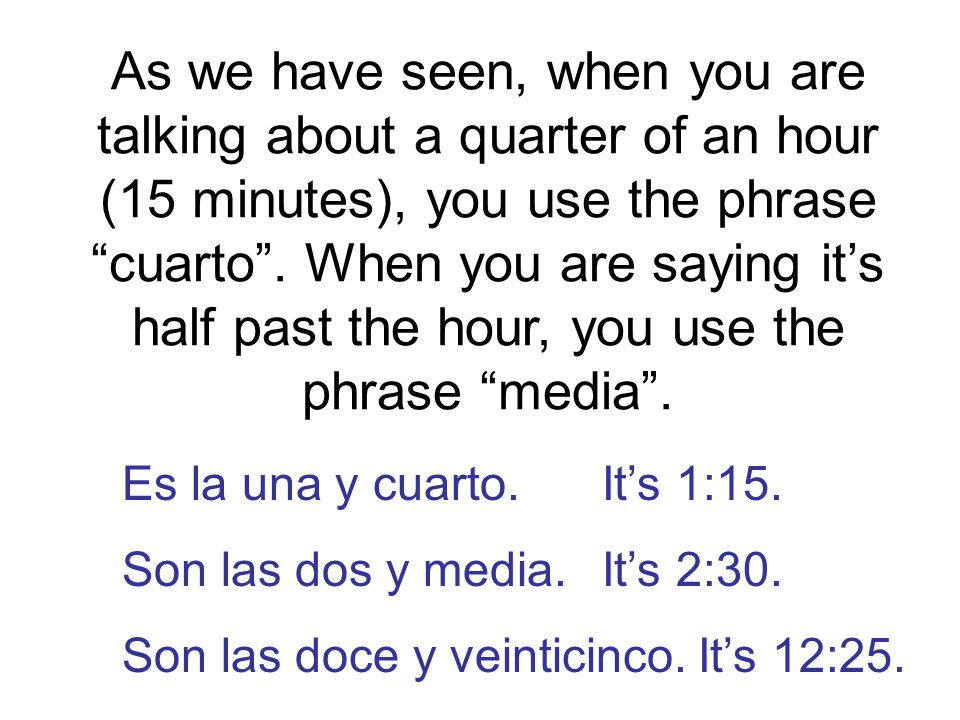 As we have seen, when you are talking about a quarter of an hour (15 minutes), you use the phrase cuarto .