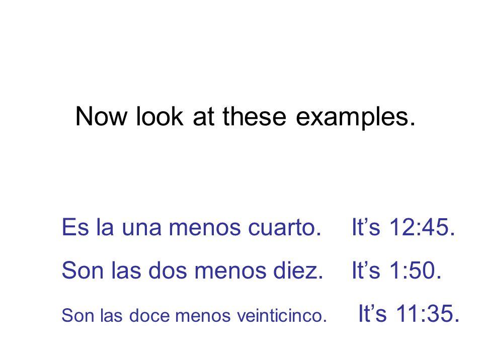 Now look at these examples. Es la una menos cuarto.It's 12:45.