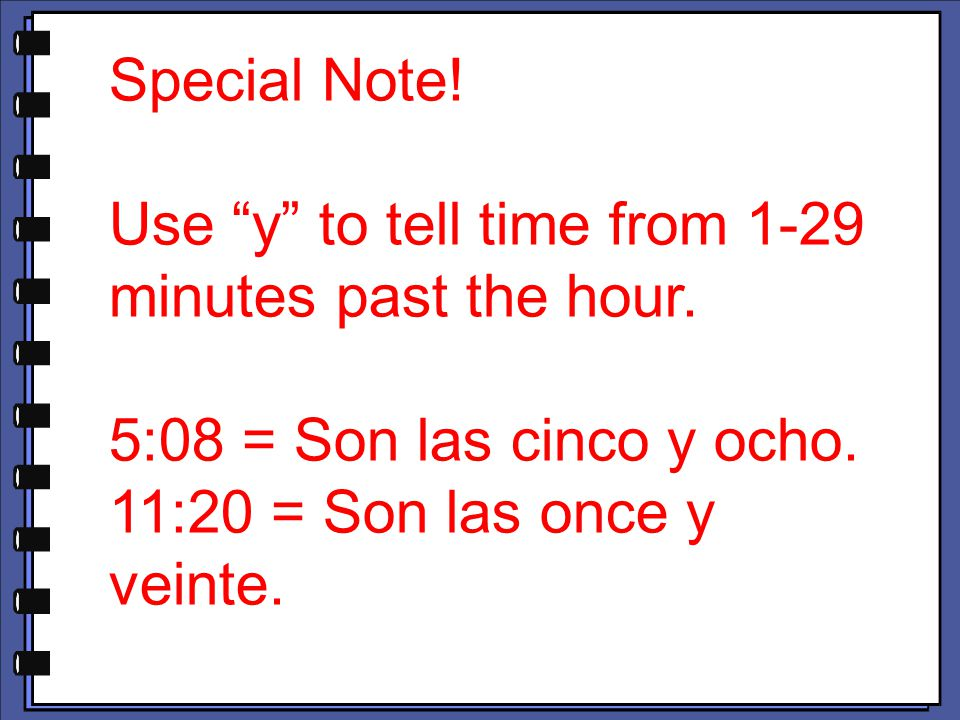 "Special Note! Use ""y"" to tell time from 1-29 minutes past the hour. 5:08 = Son las cinco y ocho. 11:20 = Son las once y veinte."
