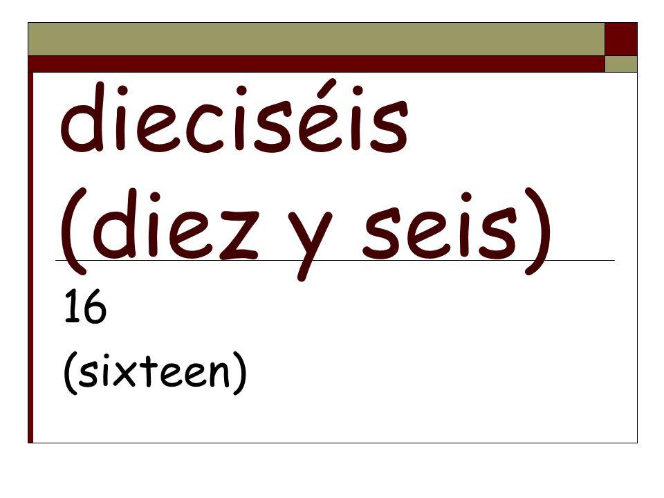 dieciséis (diez y seis) 16 (sixteen)
