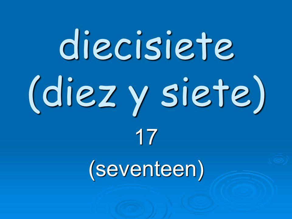 diecisiete (diez y siete) 17(seventeen)