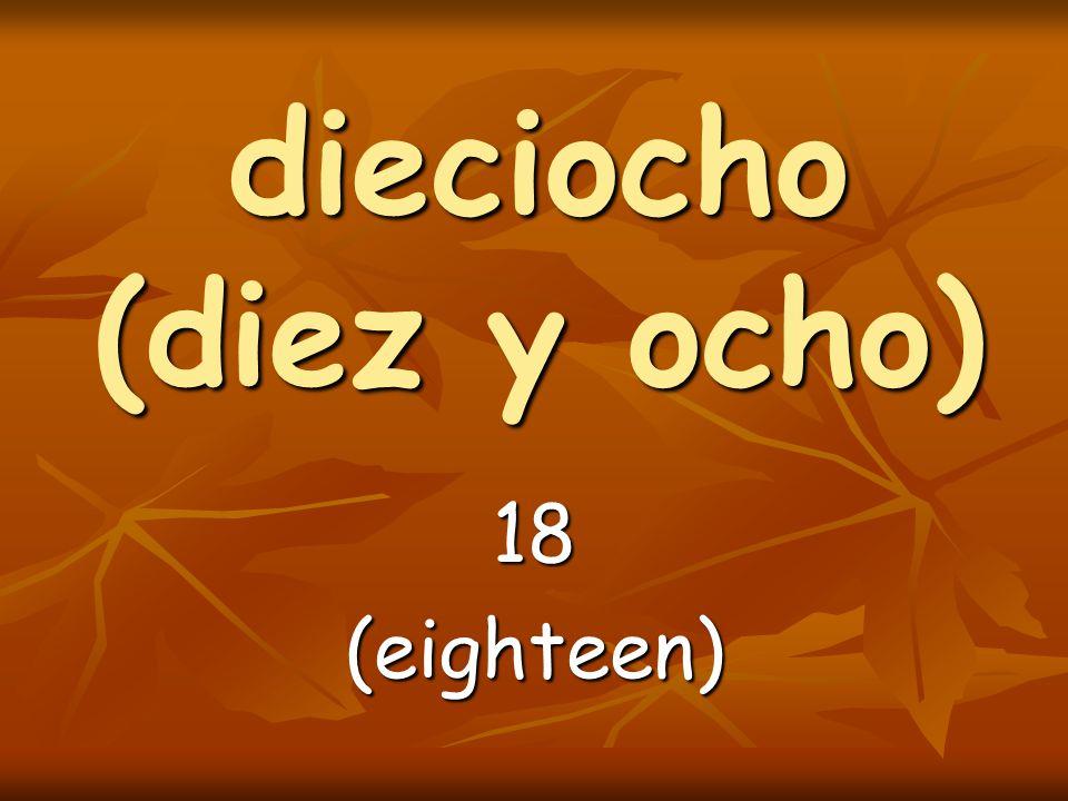 dieciocho (diez y ocho) 18(eighteen)