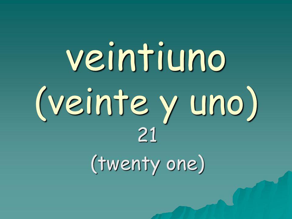 veintiuno (veinte y uno) 21 (twenty one)
