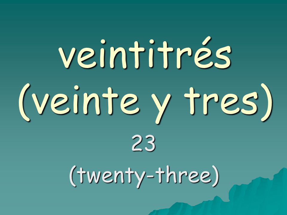 veintitrés (veinte y tres) 23(twenty-three)