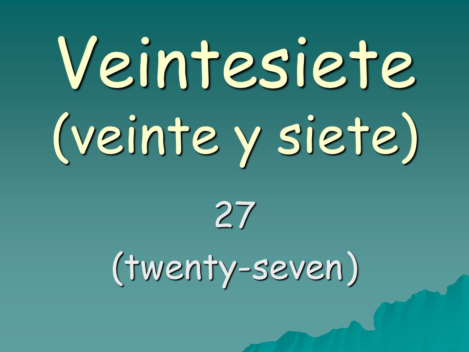 Veintesiete (veinte y siete) 27 (twenty-seven)