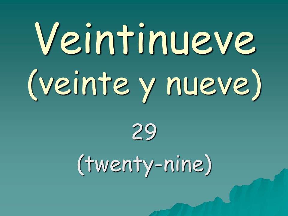 Veintinueve (veinte y nueve) 29(twenty-nine)