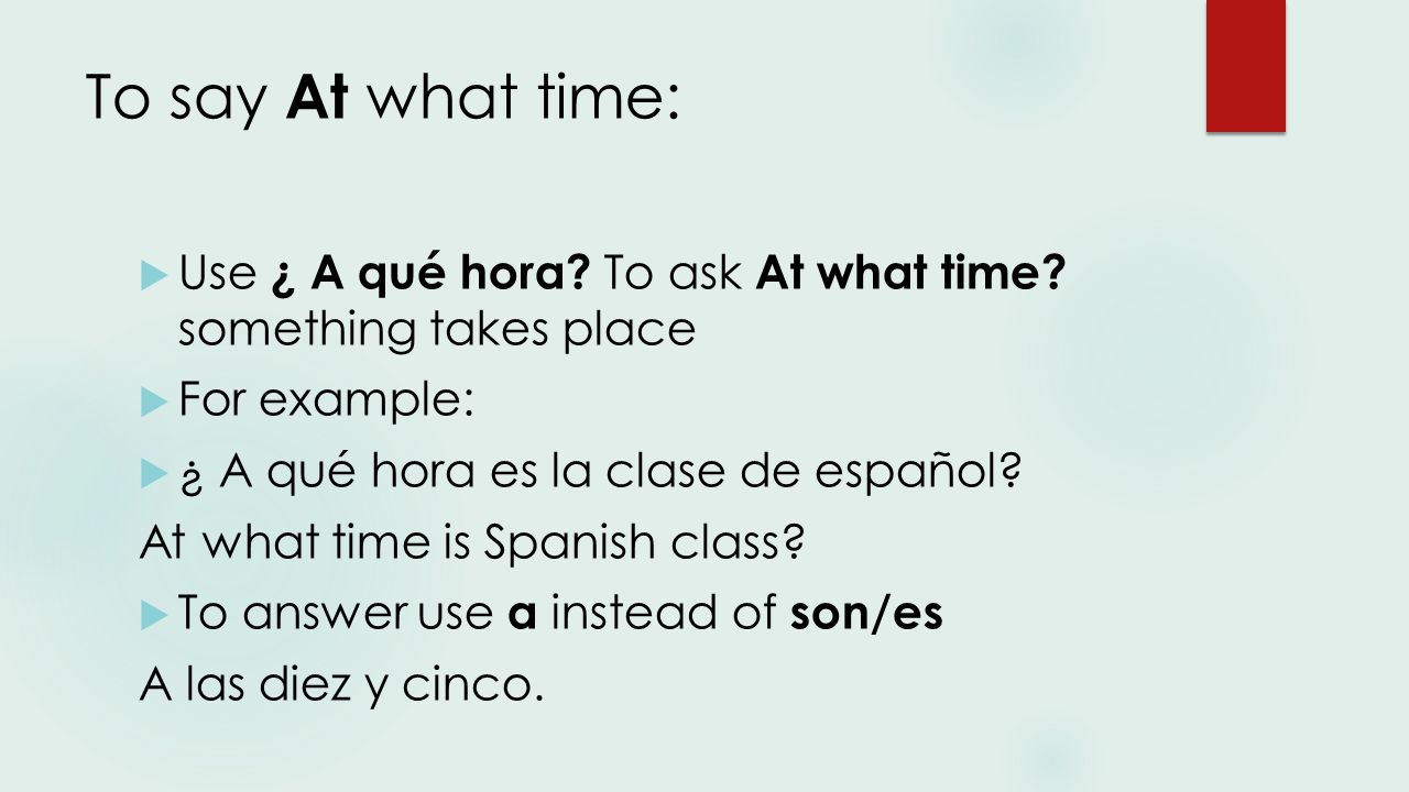 To say At what time:  Use ¿ A qué hora. To ask At what time.