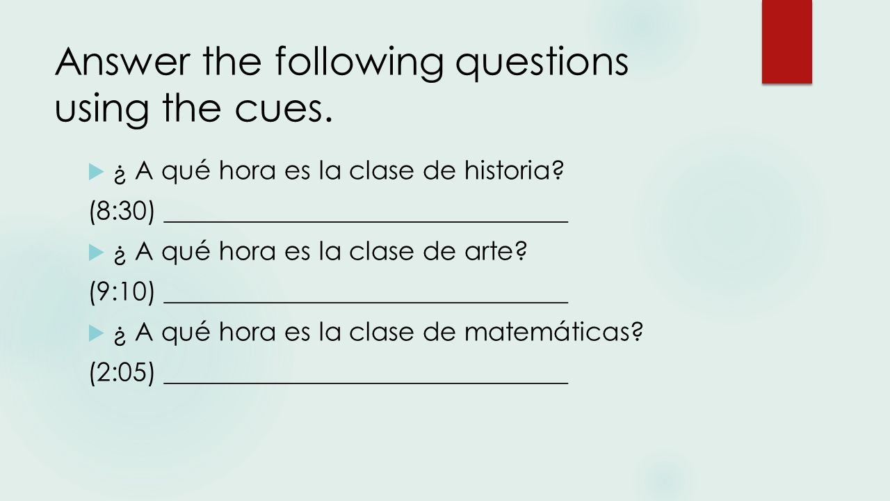Answer the following questions using the cues.  ¿ A qué hora es la clase de historia.