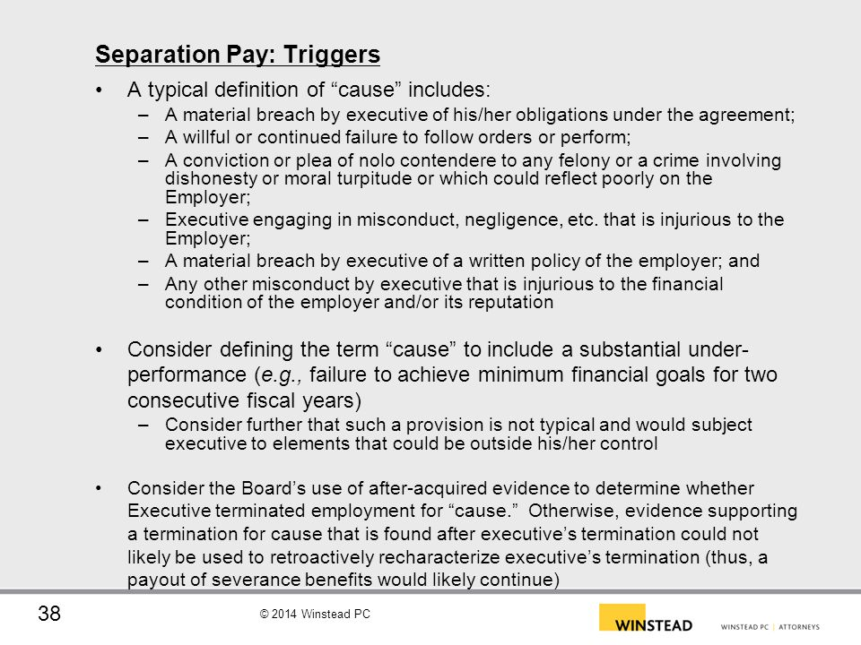 © 2014 Winstead PC Separation Pay: Triggers (cont.) A typical definition of good reason includes: –A decrease in executive's base salary or a failure by the employer to pay material compensation when due; –A diminution of the responsibilities, positions or title of executive; –A requirement that executive move more than [__] miles from [_____] It is favorable to the employer to require both a notice and cure period before good reason can be triggered –Consider that if a notice and cure period is used in good reason, is it fair to also apply a mirror provision to the definition of cause Should there also be a claims run out period, such that if good reason exists, executive must provide notice within [___] days of such trigger, otherwise, the claim giving rise to good reason is considered waived by executive –Such would prevent executive from saving the good reason trigger for a rainy day 6 months or a year after-the-fact –Consider whether cause should contain a mirror provision 39