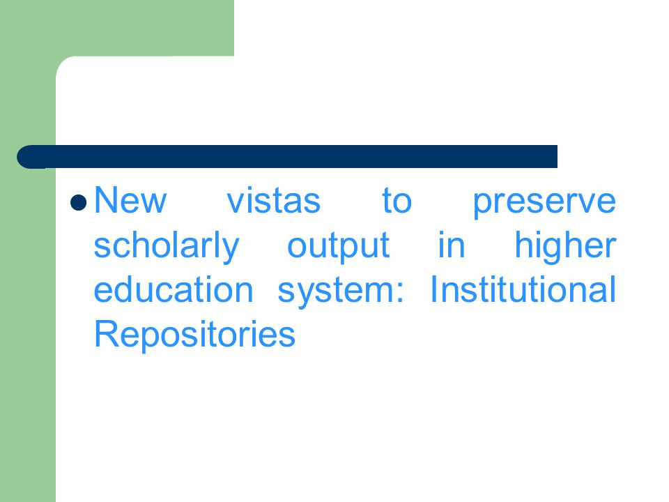 New vistas to preserve scholarly output in higher education system: Institutional Repositories