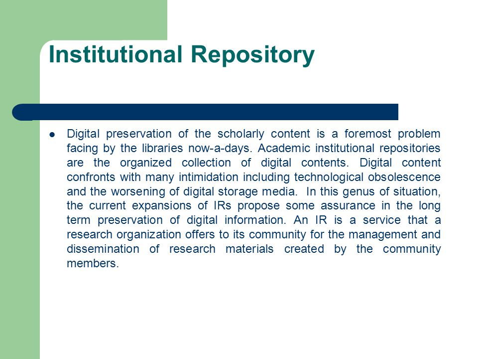 Institutional Repository Digital preservation of the scholarly content is a foremost problem facing by the libraries now-a-days. Academic institutiona