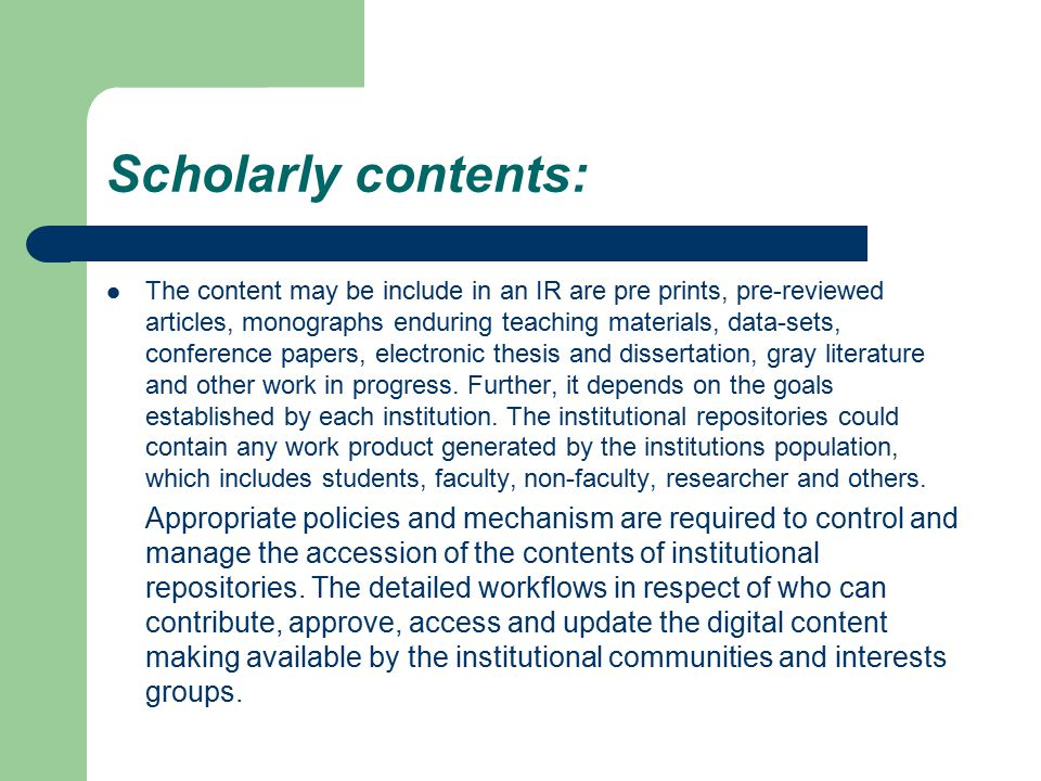 Scholarly contents: The content may be include in an IR are pre prints, pre-reviewed articles, monographs enduring teaching materials, data-sets, conf