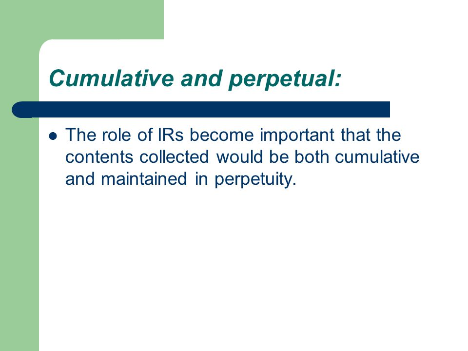 Cumulative and perpetual: The role of IRs become important that the contents collected would be both cumulative and maintained in perpetuity.