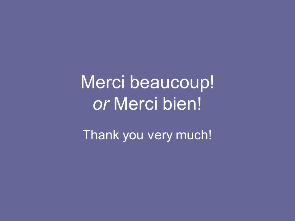 Merci beaucoup! or Merci bien! Thank you very much!