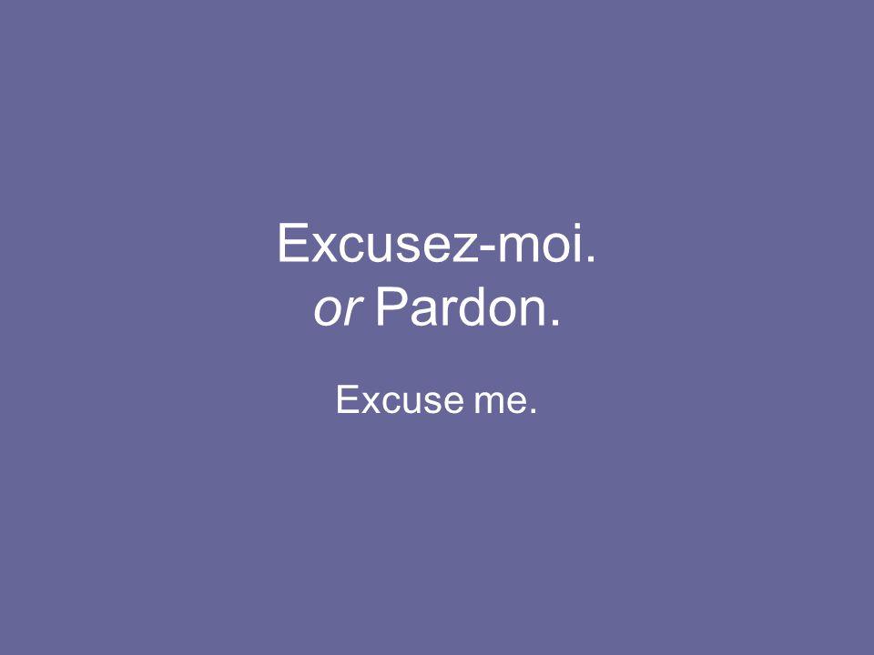 Excusez-moi. or Pardon. Excuse me.